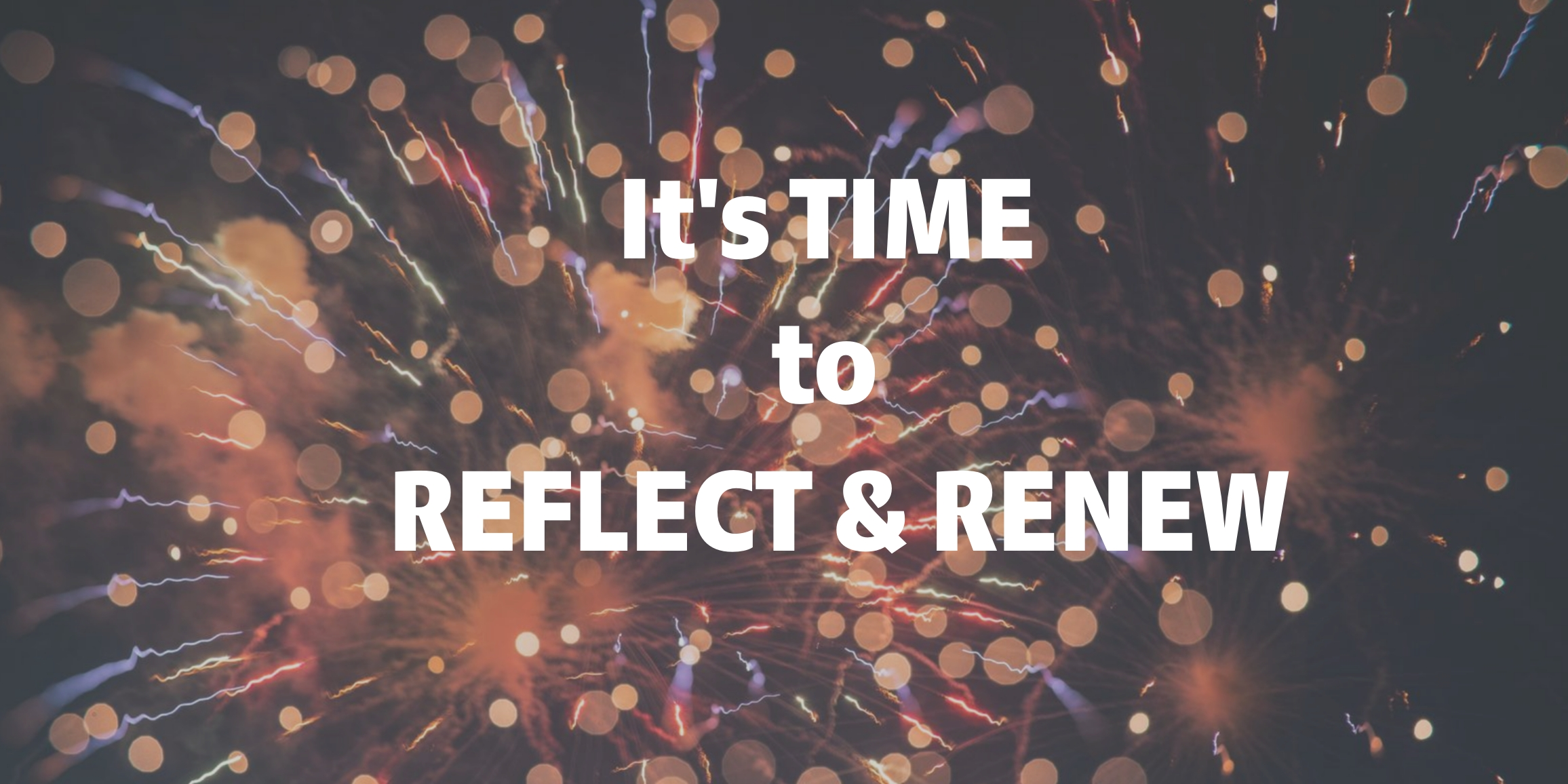 it's time to reflect and renew
